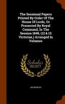The Sessional Papers Printed By Order Of The House Of Lords Or Presented By Royal Command In The Session 1849 12 13 Victoriae Arranged In Volumes