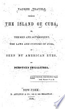 Yankee Travels Through the Island of Cuba; Or, The Men and Government, the Laws and Customs of Cuba, as Seen by American Eyes