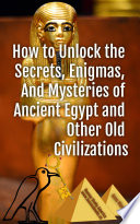 How To Unlock The Secrets Enigmas And Mysteries Of Ancient Egypt And Other Old Civilizations