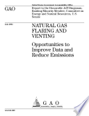 Natural gas flaring and venting opportunities to improve data and reduce emissions : report to the Honorable Jeff Bingaman, Ranking Minority Member, Committee on Energy and Natural Resource, U.S. Senate.