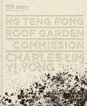 Ng Teng Fong Roof Garden Commission : Charles Lim Yi Yong / editor, author, Adele Tan ; foreword, Eugene Tan ; curators, Adele Tan, Lim Shujuan
