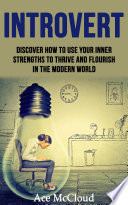 Introvert Discover How To Use Your Inner Strengths To Thrive And Flourish In The Modern World