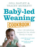 The Baby-led Weaning Cookbook: Over 130 delicious recipes ...