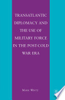 Transatlantic Diplomacy and the Use of Military Force in the Post Cold War Era