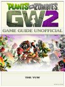 Plants vs Zombies Garden Warfare 2 Game Guide Unofficial