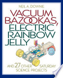 Vacuum Bazookas  Electric Rainbow Jelly  and 27 Other Saturday Science Projects