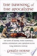 Book cover for The dawning of the apocalypse : the roots of slavery, white supremacy, settler colonialism, and capitalism in the long sixteenth century