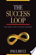 THE SUCCESS LOOP   Nine Simple Steps To Infinite Happiness