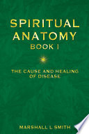 Spiritual Anatomy: The Cause and Healing of Disease Book 1