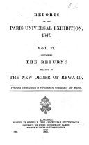 Reports on the Paris Universal Exhibition  1867     Presented to Both Houses of Parliament by Command of Her Majesty  Containing the returns relative to the new order of reward