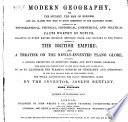 Modern Geography     Containing All the     Facts Worthy of Notice  Relating to Every     Country     Especially of the British Empire  Also  a Treatise on the Newly invented Plane Globe  Etc  Third Thousand