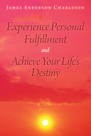Experience Personal Fulfillment and Achieve Your Life?s Destiny