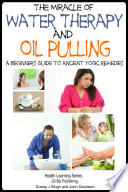 The Miracle of Water Therapy and Oil Pulling - A Beginners Guide to Ancient Yogic Remedies