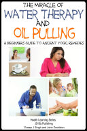 The Miracle of Water Therapy and Oil Pulling - A Beginners Guide to Ancient Yogic Remedies Pdf/ePub eBook
