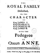 The Royal Family Described, Or the Character of King James I. King Charles I. King Charles II. King James II