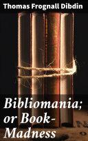Bibliomania; or Book-Madness [Pdf/ePub] eBook