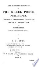 One Hundred Lectures On The Ancient And Modern Dramatic Poets Down To The 19th Century Commencing With Thespic 6th Century B C Lectures On The Greek Poets Philosophy Theogony Mythology Theology Theodicy Metaphysics And Materialism