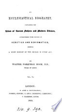 An ecclesiastical biography  containing the lives of ancient fathers and modern divines  interspersed with notices of heretics and schismatics