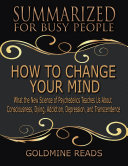 How to Change Your Mind - Summarized for Busy People: What the New Science of Psychedelics Teaches Us About Consciousness, Dying, Addiction, Depression, and Transcendence: Based on the Book by Michael Pollan
