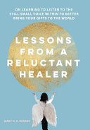 Lessons from a Reluctant Healer  On Learning to Listen to that Still Small Voice Within to Better Bring Your Gifts to the World