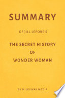 Summary of Jill Lepore   s The Secret History of Wonder Woman by Milkyway Media Book