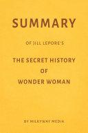 Summary of Jill Lepore's The Secret History of Wonder Woman by Milkyway Media