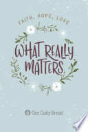 """What Really Matters: Faith, Hope, Love: 365 Daily Devotions from Our Daily Bread"" by Our Daily Bread Ministries, Dave Branon, Bill Crowder, James Banks, Julie Ackerman Link, Xochitl Dixon, John Blase, Kirsten Holmberg, Tim Gustafson"
