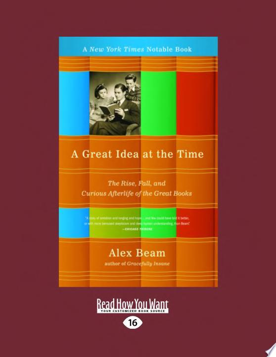 A Great Idea at the Time  The Rise  Fall  and Curious Afterlife of the Great Books