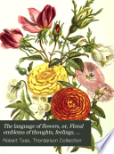 The Language of Flowers  Or  Floral Emblems of Thoughts  Feelings  and Sentiments