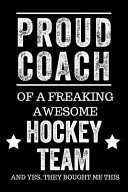 Proud Coach of a Freaking Awesome Hockey Team and Yes  They Bought Me This  Black Lined Journal Notebook for Hockey Players  Coach Gifts  Coaches  End
