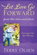 Let Love Go Forward  From this Time and Place  Encouragement for Your Marriage