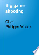 Big Game Shooting: by C. Phillipps-Wolley with contributions by Sir S.W. Baker, W.C. Oswell, F.J. Jackson, W. Pike, and F.C. Selous. With illustrations by Charles Whymper, J. Wolf and H. Willink, and from photographs