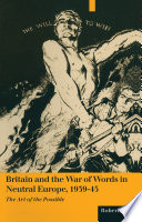 Britain And The War Of Words In Neutral Europe 1939 45