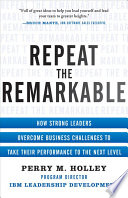 Repeat the Remarkable  How Strong Leaders Overcome Business Challenges to Take Their Performance to the Next Level