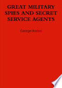 GREAT MILITARY SPIES AND SEDCRET SERVICE AGENTS
