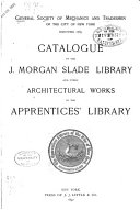 Catalogue of the J. Morgan Slade Library and Other Architectural Works in the Apprentices' Library and Supplements No.1-12 to the Finding List of the Apprentices' Library
