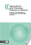 Agricultural and Fisheries Policies in Mexico Recent Achievements  Continuing the Reform Agenda Book