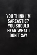 You Think I m Sarcastic  You Should Hear What I Don t Say  Blank Lined Notebook to Write in Funny Adult Quote Journals