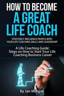 How to Become a Great Life Coach  Positively Influence People with Your Life Coaching Skills and Leadership