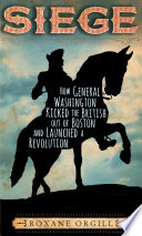 Siege: How General Washington Kicked the British Out of Boston and Launched a Revolution Roxane Orgill Cover