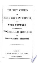 The Best Method of Doing Common Things  Being Four Hundred     Household Recipes Book PDF