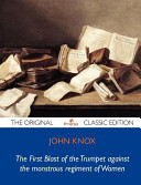 The First Blast of the Trumpet Against the Monstrous Regiment of Women   The Original Classic Edition