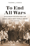 To End All Wars, New Edition Woodrow Wilson and the Quest for a New World Order / Thomas J. Knock