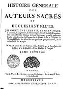 Histoire generale des auteurs sacrés et ecclesiastiques qui contient leur vie, le catalogue, la Critique ... des differentes Editions de leurs Ouvrages ...