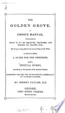 The golden grove, a choice manual. To which is added A guide for the penitent [by B. Duppa], also festival hymns