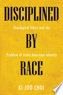 link to Disciplined by race : theological ethics and the problem of Asian American identity in the TCC library catalog