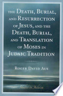 The Death, Burial, and Resurrection of Jesus, and the Death, Burial, and Translation of Moses in Judaic Tradition