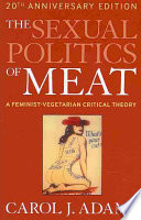 """The Sexual Politics of Meat (20th Anniversary Edition): A Feminist-Vegetarian Critical Theory"" by Carol J. Adams"