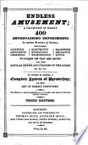 Endless Amusement  a collection of nearly 400 entertaining experiments in various branches of science     To which is added a complete system of pyrotechny     Second edition  with     alterations  etc