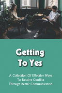 Getting To Yes - A Collection Of Effective Ways To Resolve Conflict Through Better Communication